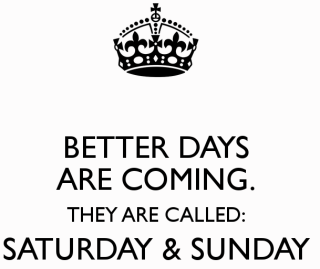 better-days-are-coming-they-are-called-saturday-sunday-